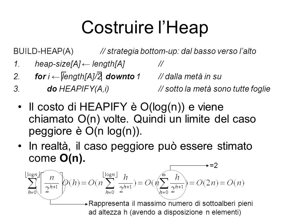Costruire l'Heap BUILD-HEAP(A) // strategia bottom-up: dal basso verso l'alto. heap-size[A] ← length[A] //